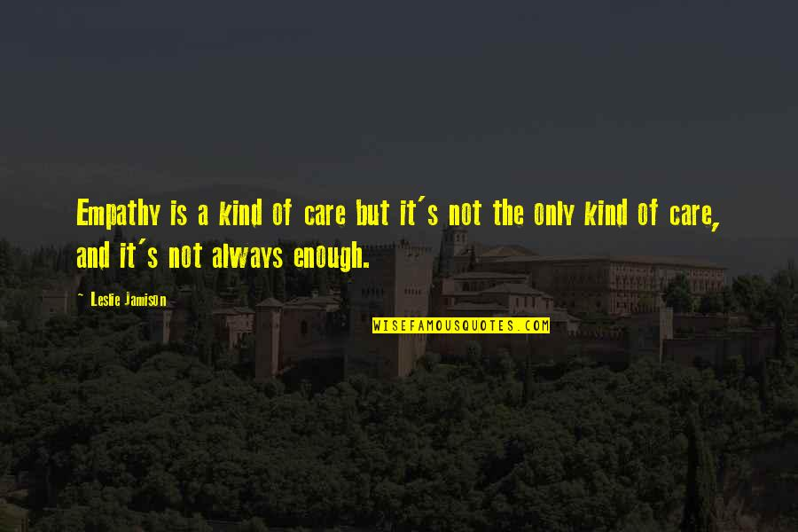 Love And Care Quotes By Leslie Jamison: Empathy is a kind of care but it's