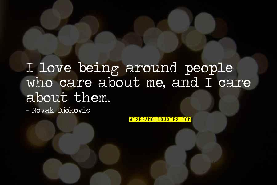 Love And Care Quotes By Novak Djokovic: I love being around people who care about