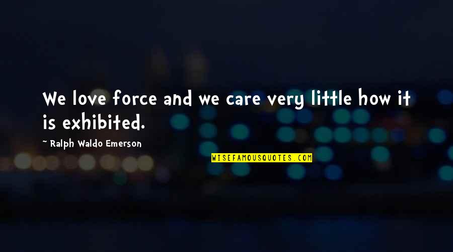 Love And Care Quotes By Ralph Waldo Emerson: We love force and we care very little