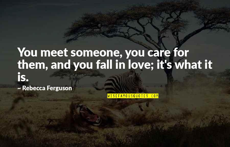 Love And Care Quotes By Rebecca Ferguson: You meet someone, you care for them, and