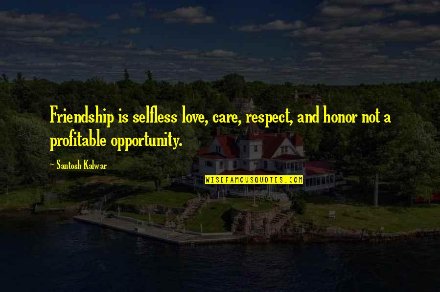 Love And Care Quotes By Santosh Kalwar: Friendship is selfless love, care, respect, and honor