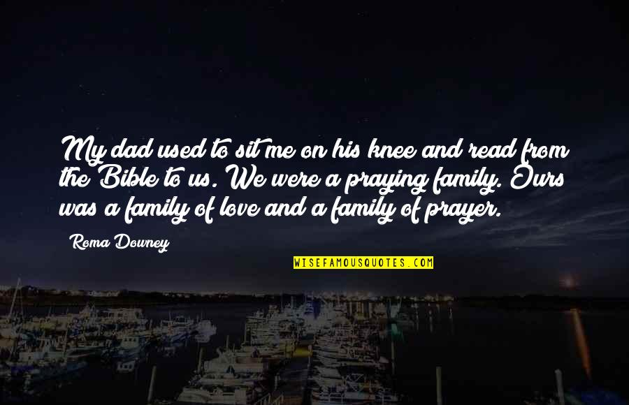 Love And Family In The Bible Quotes By Roma Downey: My dad used to sit me on his