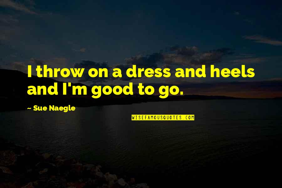 Love And Family In The Bible Quotes By Sue Naegle: I throw on a dress and heels and