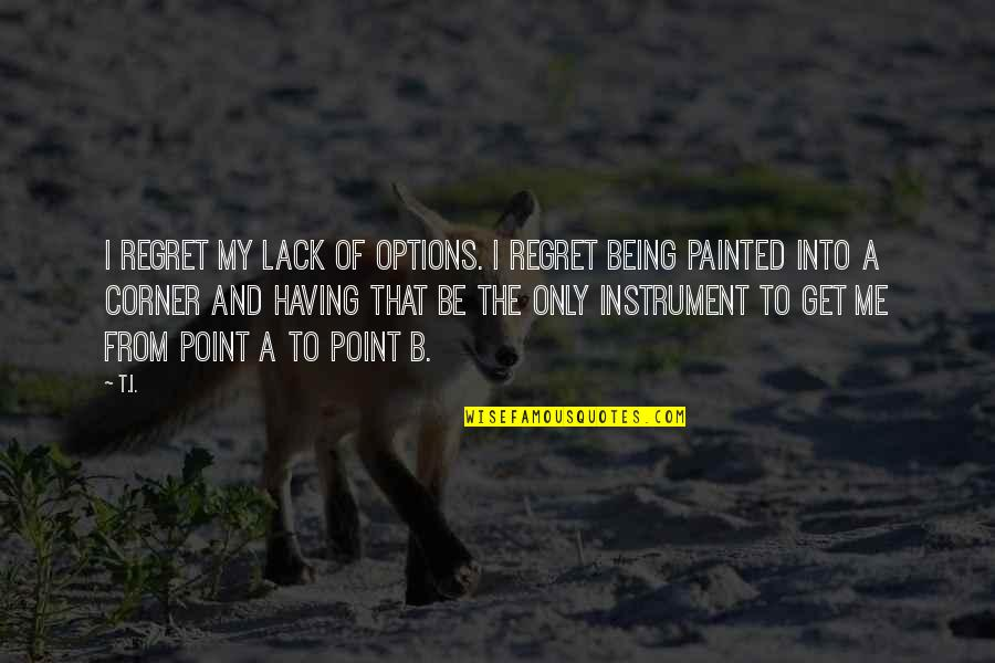 Love And Family In The Bible Quotes By T.I.: I regret my lack of options. I regret