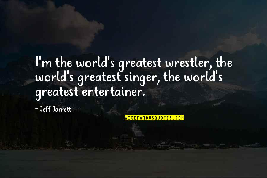 Love And Having A Baby Quotes By Jeff Jarrett: I'm the world's greatest wrestler, the world's greatest