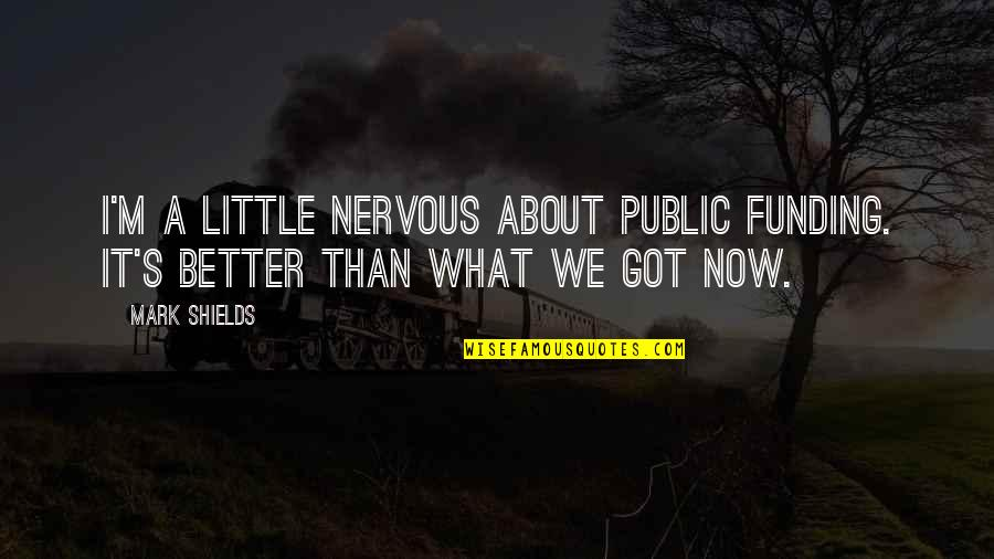 Love And Having A Baby Quotes By Mark Shields: I'm a little nervous about public funding. It's