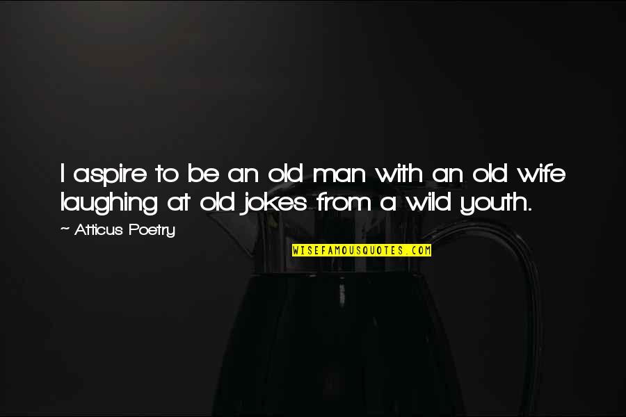 Love And Jokes Quotes By Atticus Poetry: I aspire to be an old man with