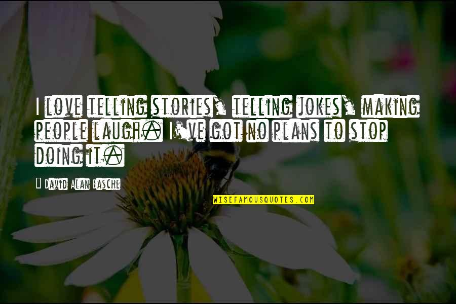 Love And Jokes Quotes By David Alan Basche: I love telling stories, telling jokes, making people