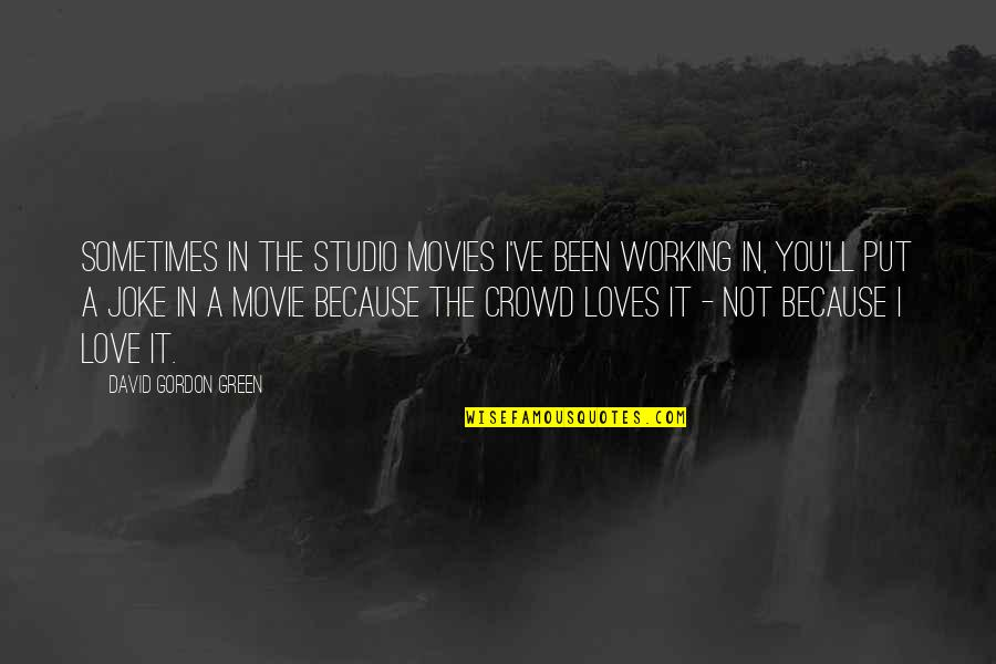 Love And Jokes Quotes By David Gordon Green: Sometimes in the studio movies I've been working