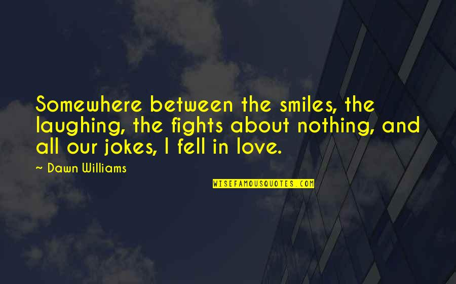 Love And Jokes Quotes By Dawn Williams: Somewhere between the smiles, the laughing, the fights