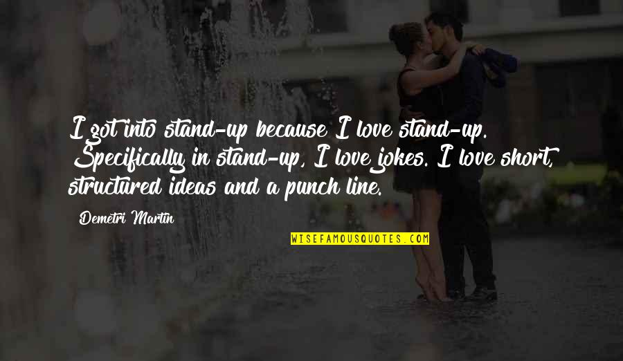 Love And Jokes Quotes By Demetri Martin: I got into stand-up because I love stand-up.
