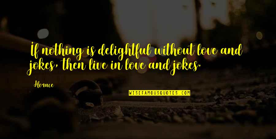 Love And Jokes Quotes By Horace: If nothing is delightful without love and jokes,