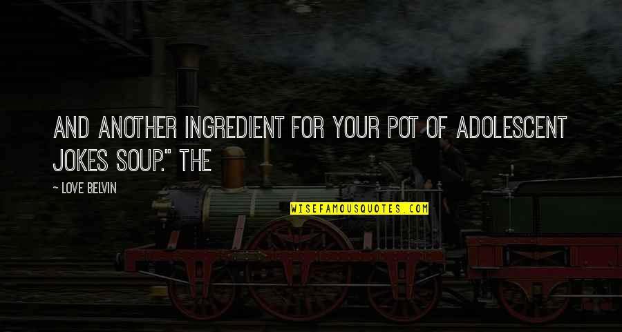 Love And Jokes Quotes By Love Belvin: And another ingredient for your pot of adolescent