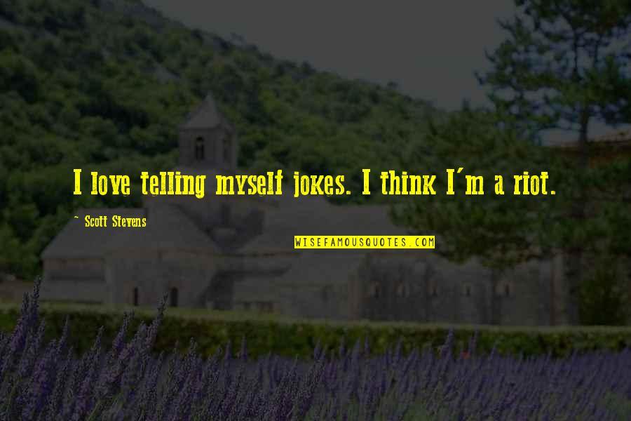 Love And Jokes Quotes By Scott Stevens: I love telling myself jokes. I think I'm