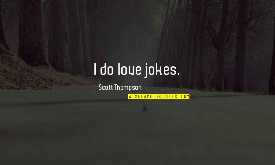 Love And Jokes Quotes By Scott Thompson: I do love jokes.