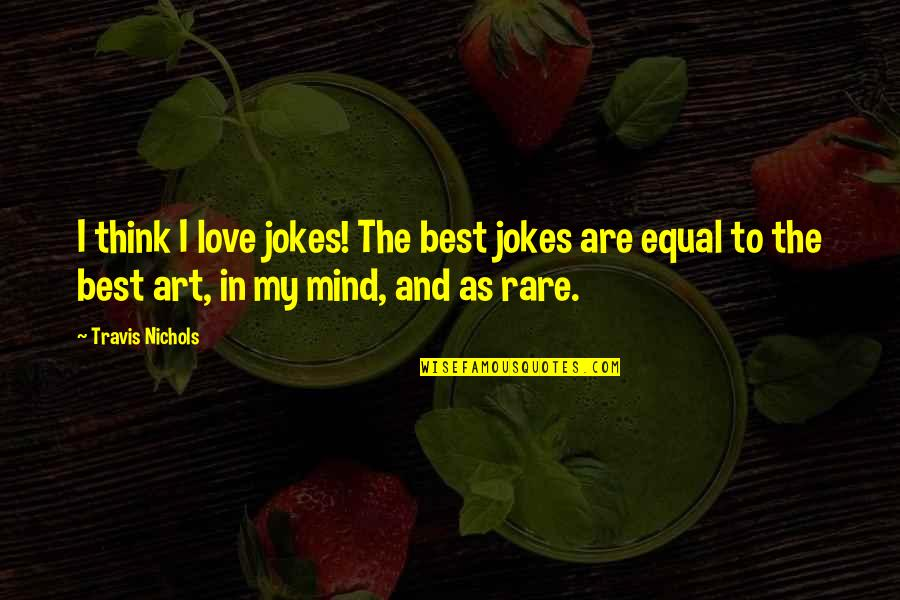 Love And Jokes Quotes By Travis Nichols: I think I love jokes! The best jokes