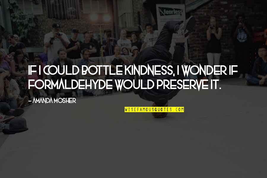 Love And Kindness Quotes By Amanda Mosher: If I could bottle kindness, I wonder if