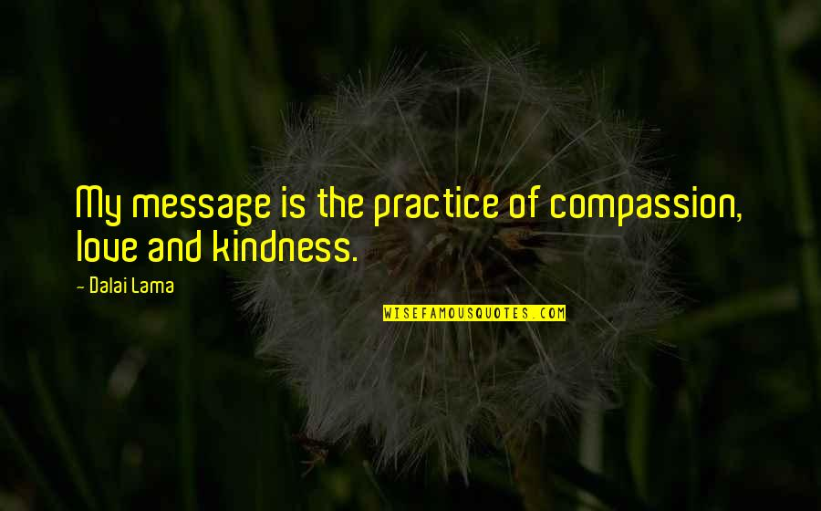 Love And Kindness Quotes By Dalai Lama: My message is the practice of compassion, love