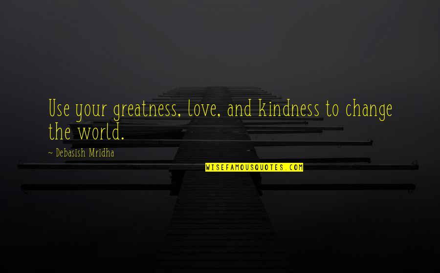Love And Kindness Quotes By Debasish Mridha: Use your greatness, love, and kindness to change