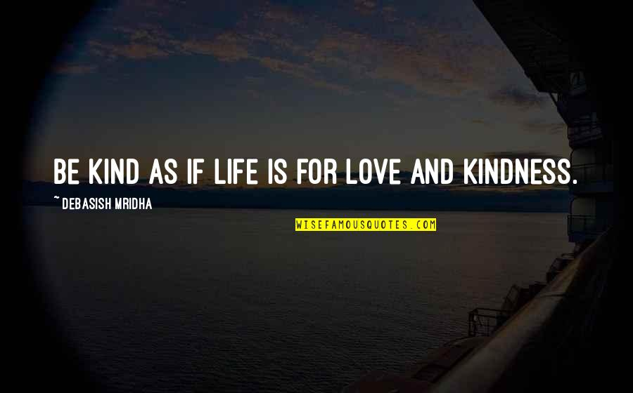 Love And Kindness Quotes By Debasish Mridha: Be kind as if life is for love
