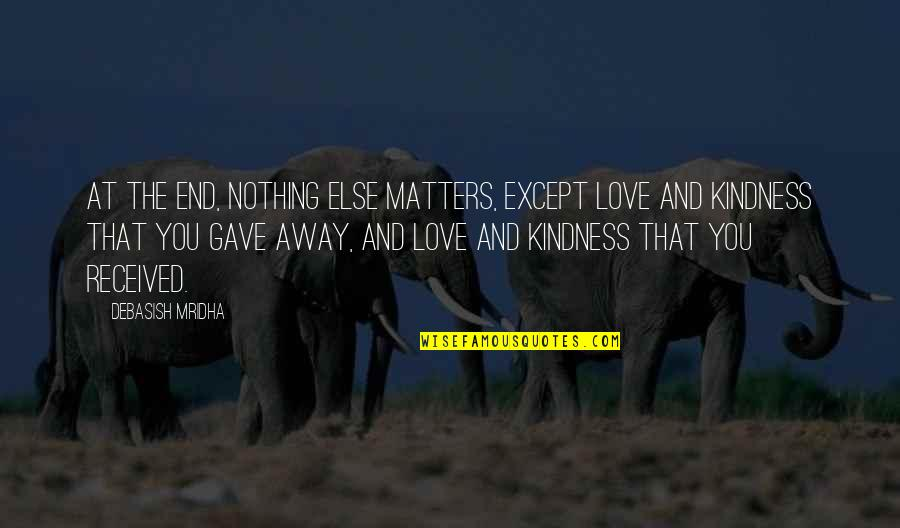 Love And Kindness Quotes By Debasish Mridha: At the end, nothing else matters, except love