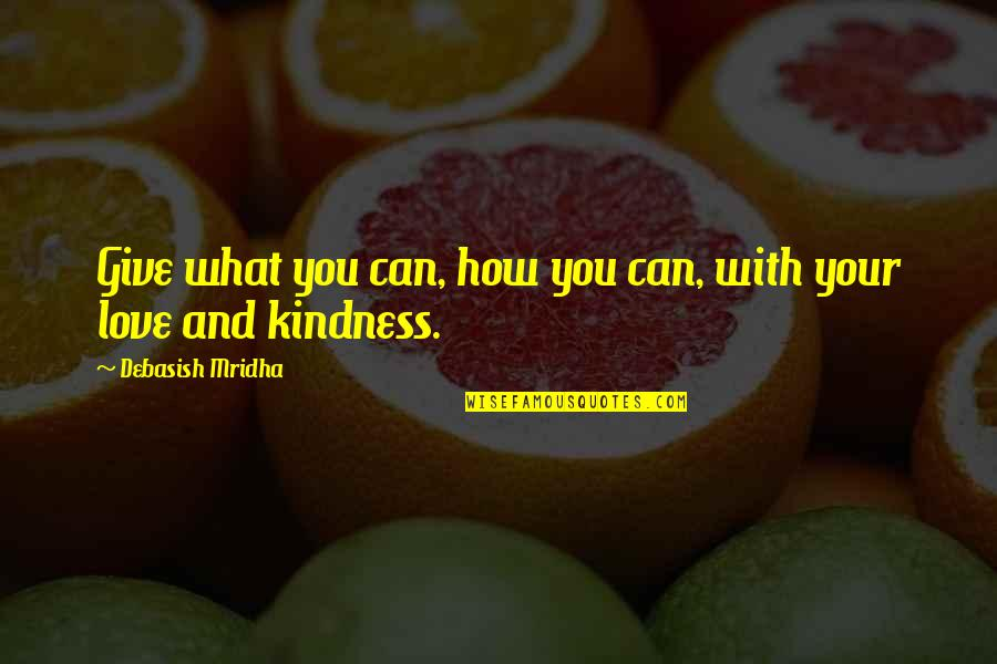 Love And Kindness Quotes By Debasish Mridha: Give what you can, how you can, with