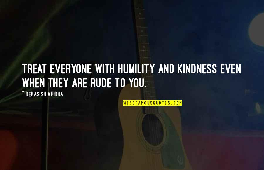 Love And Kindness Quotes By Debasish Mridha: Treat everyone with humility and kindness even when