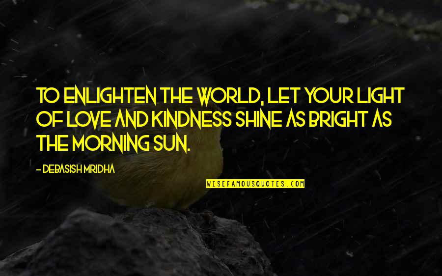 Love And Kindness Quotes By Debasish Mridha: To enlighten the world, let your light of