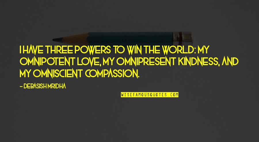 Love And Kindness Quotes By Debasish Mridha: I have three powers to win the world: