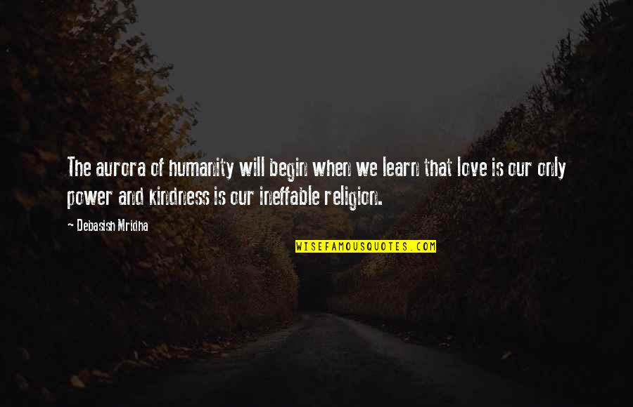 Love And Kindness Quotes By Debasish Mridha: The aurora of humanity will begin when we