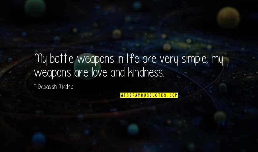 Love And Kindness Quotes By Debasish Mridha: My battle weapons in life are very simple;