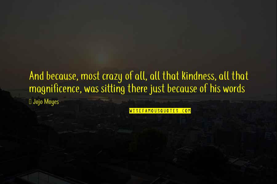 Love And Kindness Quotes By Jojo Moyes: And because, most crazy of all, all that