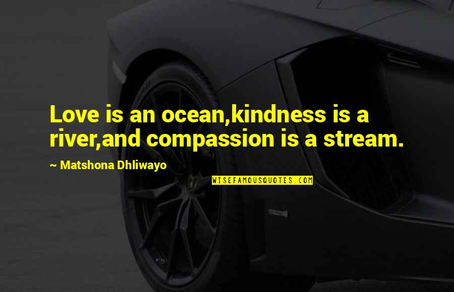 Love And Kindness Quotes By Matshona Dhliwayo: Love is an ocean,kindness is a river,and compassion