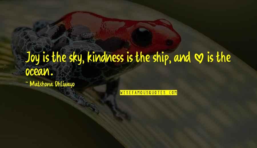 Love And Kindness Quotes By Matshona Dhliwayo: Joy is the sky, kindness is the ship,