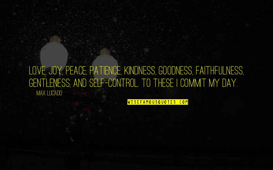 Love And Kindness Quotes By Max Lucado: Love, joy, peace, patience, kindness, goodness, faithfulness, gentleness,