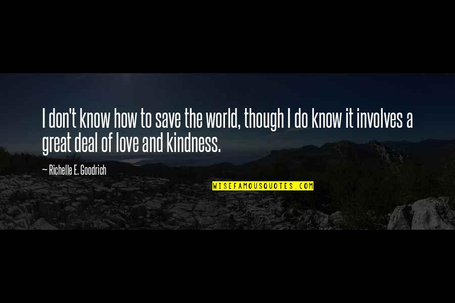 Love And Kindness Quotes By Richelle E. Goodrich: I don't know how to save the world,