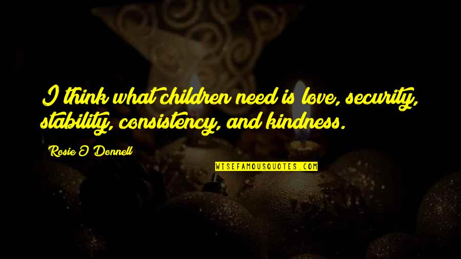 Love And Kindness Quotes By Rosie O'Donnell: I think what children need is love, security,