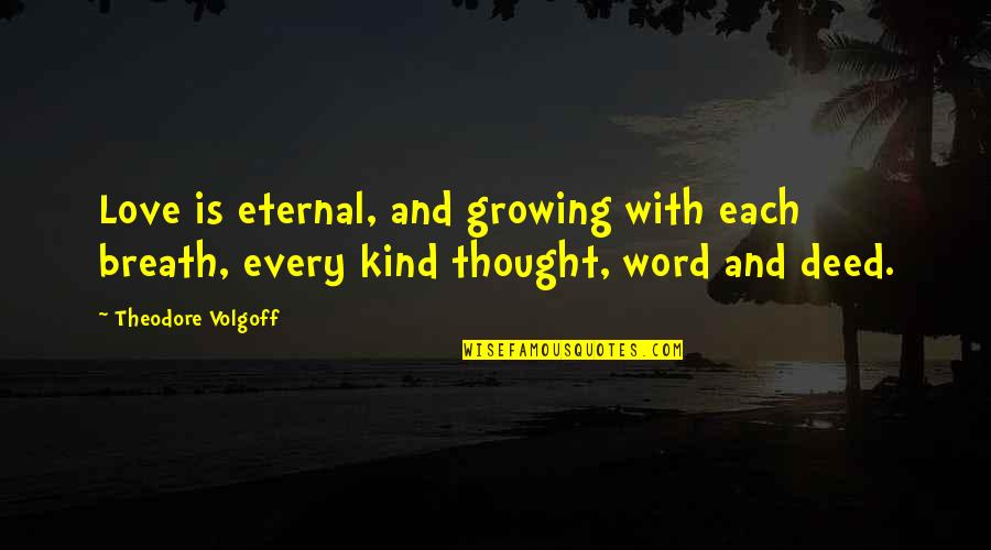 Love And Kindness Quotes By Theodore Volgoff: Love is eternal, and growing with each breath,