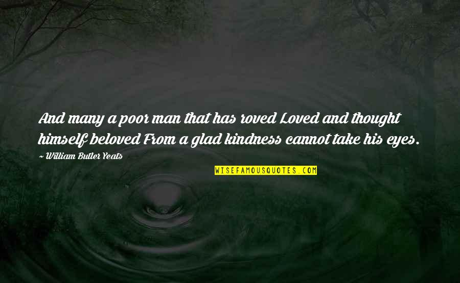 Love And Kindness Quotes By William Butler Yeats: And many a poor man that has roved