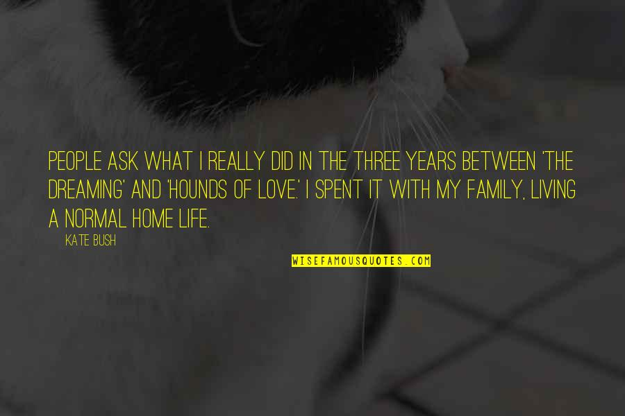 Love And Life And Family Quotes By Kate Bush: People ask what I really did in the
