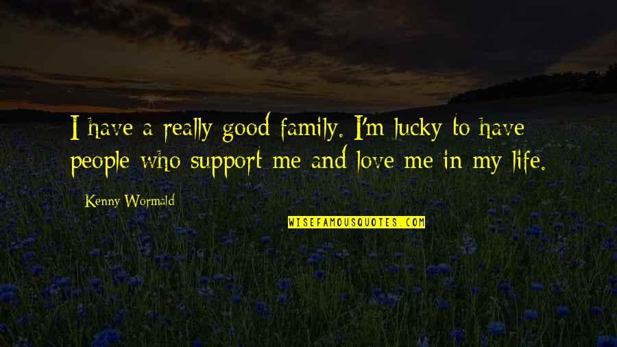 Love And Life And Family Quotes By Kenny Wormald: I have a really good family. I'm lucky