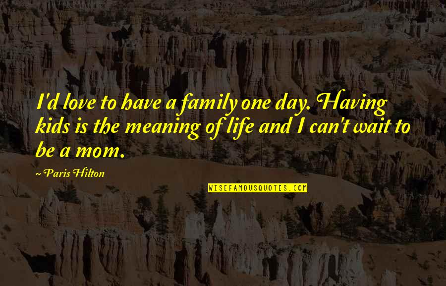 Love And Life And Family Quotes By Paris Hilton: I'd love to have a family one day.
