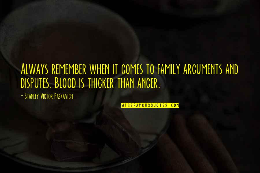 Love And Life And Family Quotes By Stanley Victor Paskavich: Always remember when it comes to family arguments