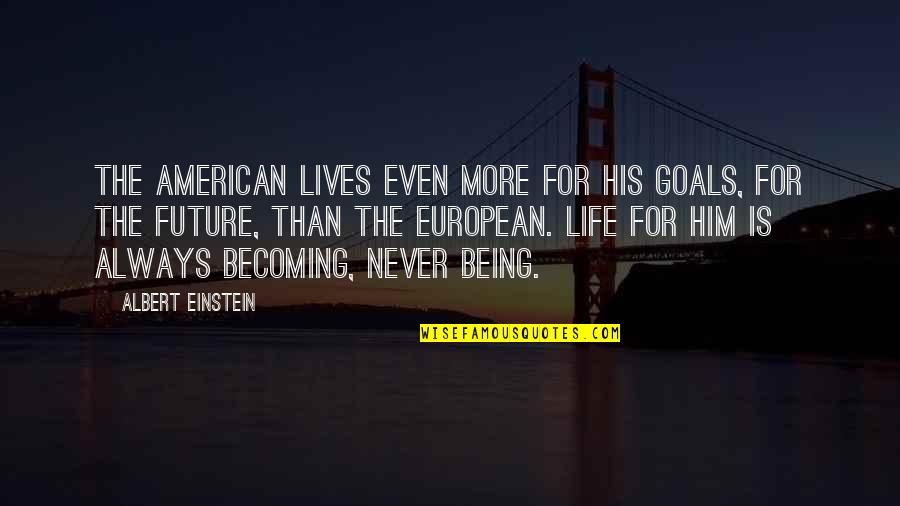 Love And Life For Him Quotes By Albert Einstein: The American lives even more for his goals,