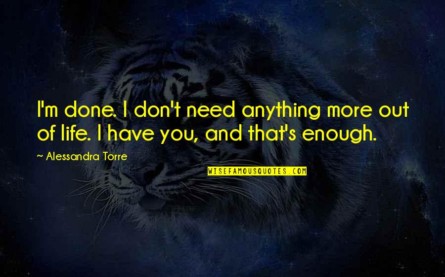 Love And Life For Him Quotes By Alessandra Torre: I'm done. I don't need anything more out