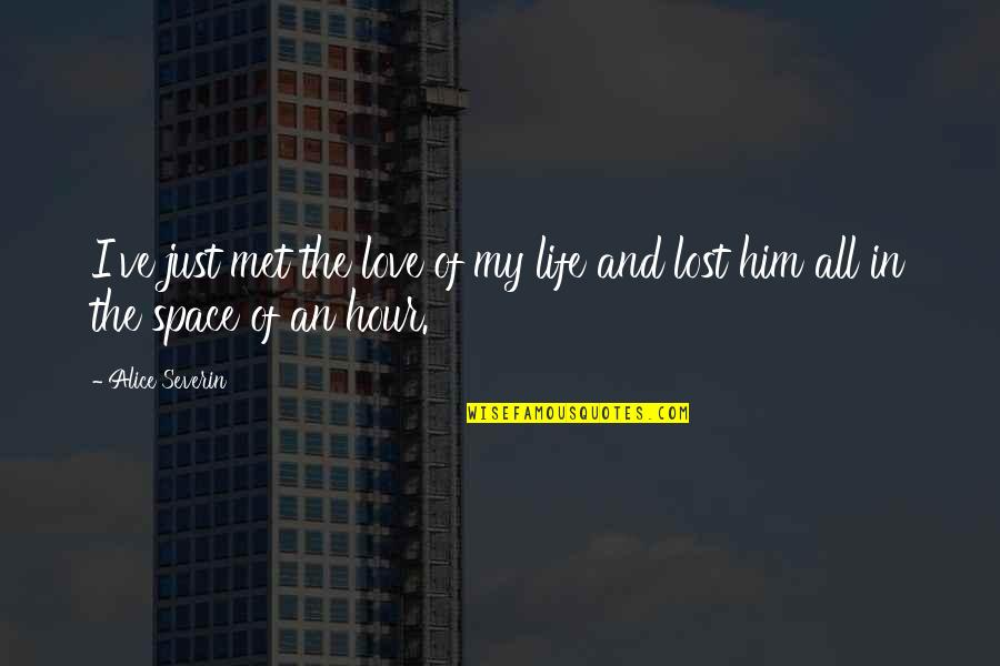 Love And Life For Him Quotes By Alice Severin: I've just met the love of my life
