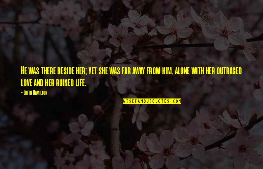 Love And Life For Him Quotes By Edith Hamilton: He was there beside her; yet she was