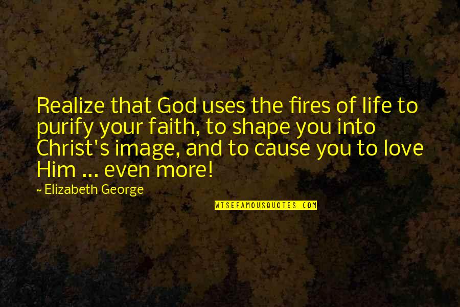 Love And Life For Him Quotes By Elizabeth George: Realize that God uses the fires of life