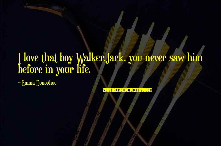 Love And Life For Him Quotes By Emma Donoghue: I love that boy Walker.Jack, you never saw