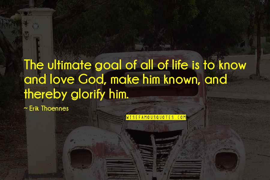 Love And Life For Him Quotes By Erik Thoennes: The ultimate goal of all of life is